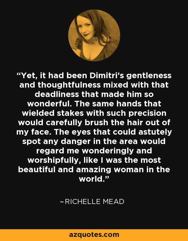 Yet, it had been Dimitri's gentleness and thoughtfulness mixed with that deadliness that made him so wonderful. The same hands that wielded stakes with such precision would carefully brush the hair out of my face. The eyes that could astutely spot any danger in the area would regard me wonderingly and worshipfully, like I was the most beautiful and amazing woman in the world. - Richelle Mead