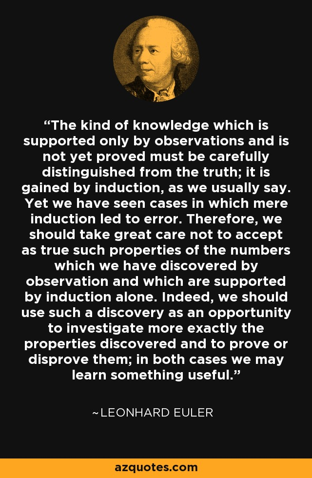 The kind of knowledge which is supported only by observations and is not yet proved must be carefully distinguished from the truth; it is gained by induction, as we usually say. Yet we have seen cases in which mere induction led to error. Therefore, we should take great care not to accept as true such properties of the numbers which we have discovered by observation and which are supported by induction alone. Indeed, we should use such a discovery as an opportunity to investigate more exactly the properties discovered and to prove or disprove them; in both cases we may learn something useful. - Leonhard Euler