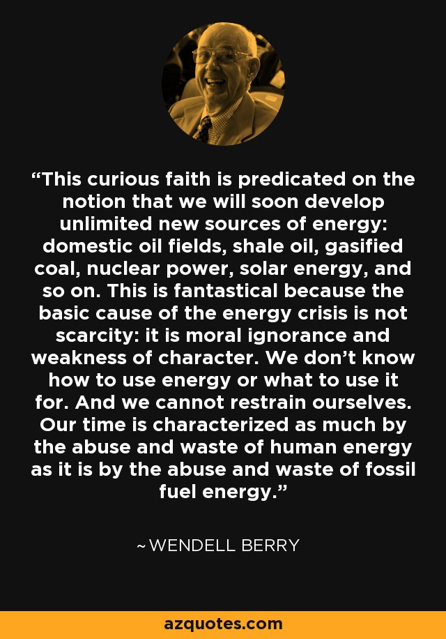 This curious faith is predicated on the notion that we will soon develop unlimited new sources of energy: domestic oil fields, shale oil, gasified coal, nuclear power, solar energy, and so on. This is fantastical because the basic cause of the energy crisis is not scarcity: it is moral ignorance and weakness of character. We don't know how to use energy or what to use it for. And we cannot restrain ourselves. Our time is characterized as much by the abuse and waste of human energy as it is by the abuse and waste of fossil fuel energy. - Wendell Berry