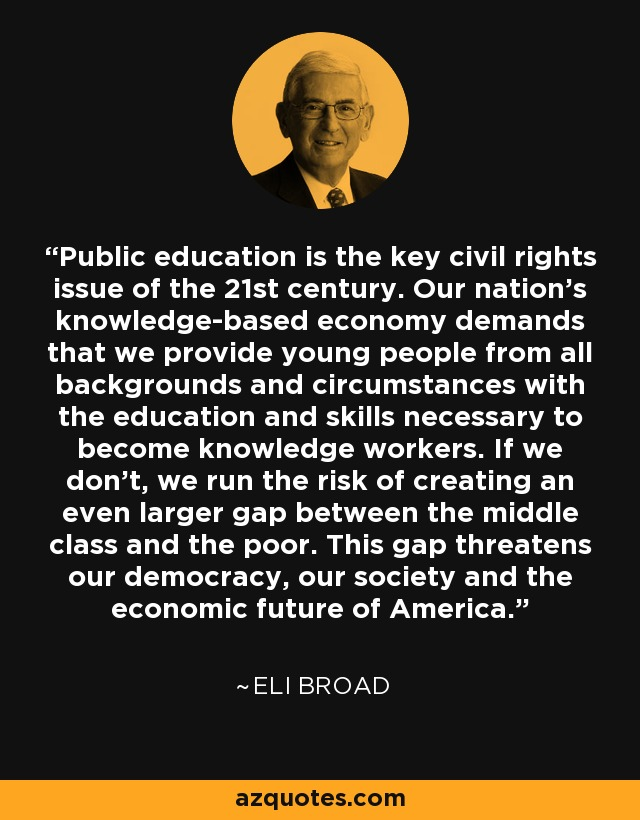 Public education is the key civil rights issue of the 21st century. Our nation's knowledge-based economy demands that we provide young people from all backgrounds and circumstances with the education and skills necessary to become knowledge workers. If we don't, we run the risk of creating an even larger gap between the middle class and the poor. This gap threatens our democracy, our society and the economic future of America. - Eli Broad