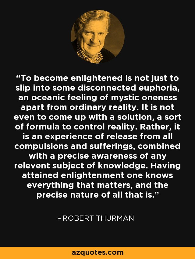 To become enlightened is not just to slip into some disconnected euphoria, an oceanic feeling of mystic oneness apart from ordinary reality. It is not even to come up with a solution, a sort of formula to control reality. Rather, it is an experience of release from all compulsions and sufferings, combined with a precise awareness of any relevent subject of knowledge. Having attained enlightenment one knows everything that matters, and the precise nature of all that is. - Robert Thurman