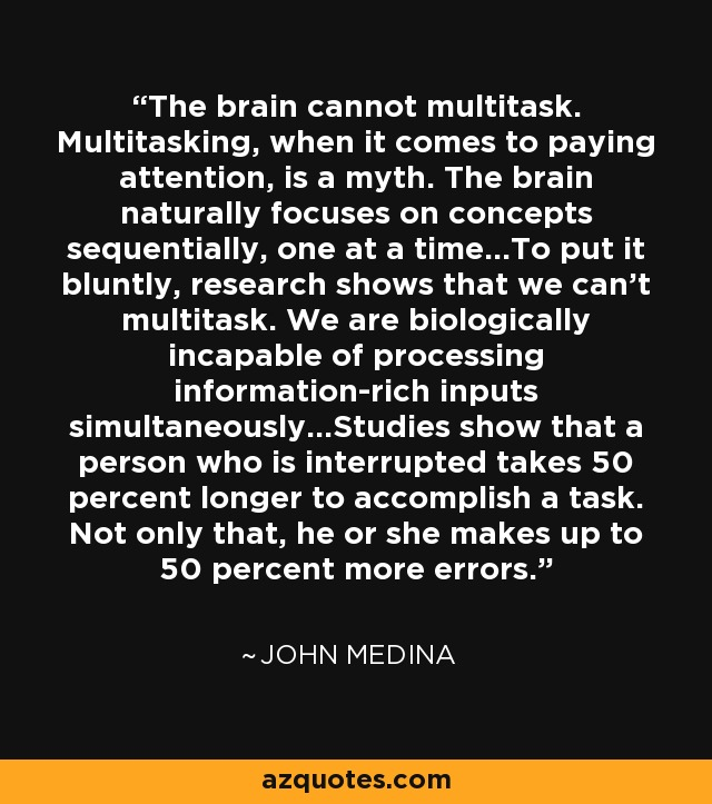 The brain cannot multitask. Multitasking, when it comes to paying attention, is a myth. The brain naturally focuses on concepts sequentially, one at a time…To put it bluntly, research shows that we can't multitask. We are biologically incapable of processing information-rich inputs simultaneously…Studies show that a person who is interrupted takes 50 percent longer to accomplish a task. Not only that, he or she makes up to 50 percent more errors. - John Medina