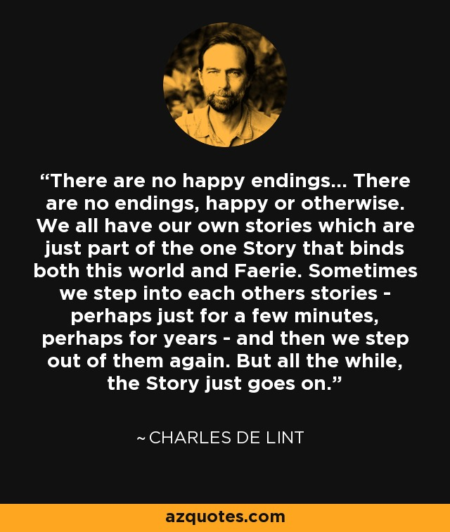 There are no happy endings... There are no endings, happy or otherwise. We all have our own stories which are just part of the one Story that binds both this world and Faerie. Sometimes we step into each others stories - perhaps just for a few minutes, perhaps for years - and then we step out of them again. But all the while, the Story just goes on. - Charles de Lint