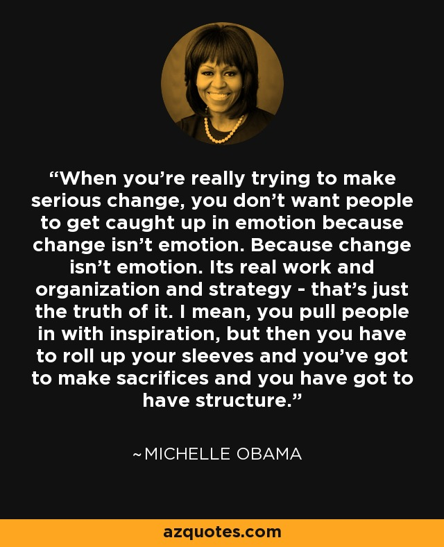 When you're really trying to make serious change, you don't want people to get caught up in emotion because change isn't emotion. Because change isn't emotion. Its real work and organization and strategy.. that's just the truth of it. I mean, you pull people in with inspiration, but then you have to roll up your sleeves and you've got to make sacrifices and you have got to have structure. - Michelle Obama