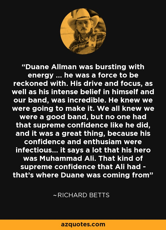 Duane Allman was bursting with energy ... he was a force to be reckoned with. His drive and focus, as well as his intense belief in himself and our band, was incredible. He knew we were going to make it. We all knew we were a good band, but no one had that supreme confidence like he did, and it was a great thing, because his confidence and enthusiam were infectious... it says a lot that his hero was Muhammad Ali. That kind of supreme confidence that Ali had - that's where Duane was coming from - Richard Betts