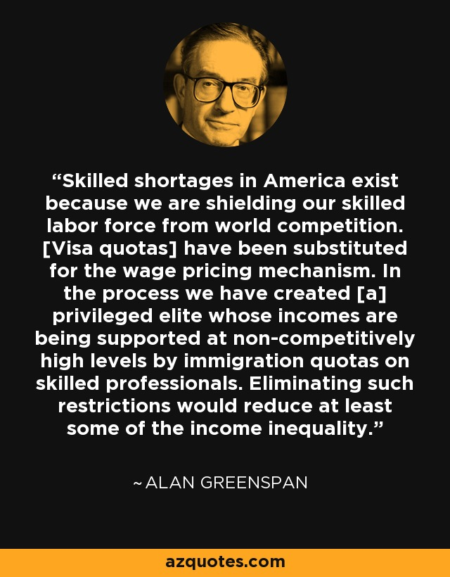 Skilled shortages in America exist because we are shielding our skilled labor force from world competition. [Visa quotas] have been substituted for the wage pricing mechanism. In the process we have created [a] privileged elite whose incomes are being supported at non-competitively high levels by immigration quotas on skilled professionals. Eliminating such restrictions would reduce at least some of the income inequality. - Alan Greenspan