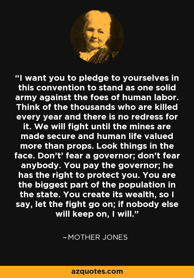I want you to pledge to yourselves in this convention to stand as one solid army against the foes of human labor. Think of the thousands who are killed every year and there is no redress for it. We will fight until the mines are made secure and human life valued more than props. Look things in the face. Don't' fear a governor; don't fear anybody. You pay the governor; he has the right to protect you. You are the biggest part of the population in the state. You create its wealth, so I say, let the fight go on; if nobody else will keep on, I will. - Mother Jones