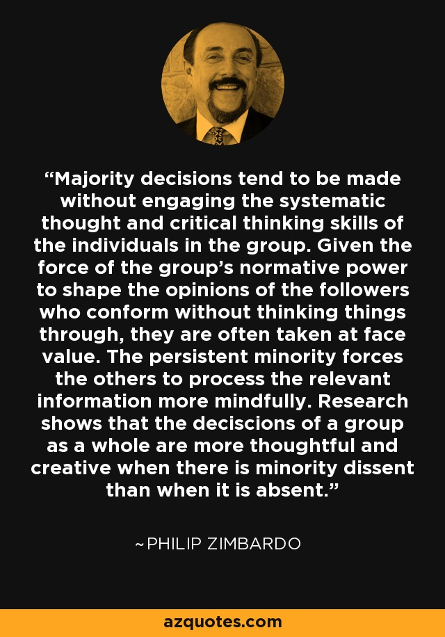 Majority decisions tend to be made without engaging the systematic thought and critical thinking skills of the individuals in the group. Given the force of the group's normative power to shape the opinions of the followers who conform without thinking things through, they are often taken at face value. The persistent minority forces the others to process the relevant information more mindfully. Research shows that the deciscions of a group as a whole are more thoughtful and creative when there is minority dissent than when it is absent. - Philip Zimbardo