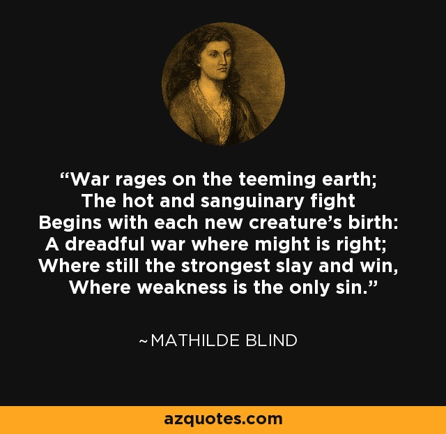 War rages on the teeming earth; The hot and sanguinary fight Begins with each new creature's birth: A dreadful war where might is right; Where still the strongest slay and win, Where weakness is the only sin. - Mathilde Blind