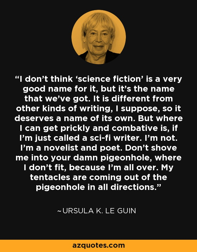 I don't think 'science fiction' is a very good name for it, but it's the name that we've got. It is different from other kinds of writing, I suppose, so it deserves a name of its own. But where I can get prickly and combative is, if I'm just called a sci-fi writer. I'm not. I'm a novelist and poet. Don't shove me into your damn pigeonhole, where I don't fit, because I'm all over. My tentacles are coming out of the pigeonhole in all directions. - Ursula K. Le Guin