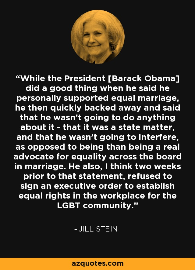 While the President [Barack Obama] did a good thing when he said he personally supported equal marriage, he then quickly backed away and said that he wasn't going to do anything about it - that it was a state matter, and that he wasn't going to interfere, as opposed to being than being a real advocate for equality across the board in marriage. He also, I think two weeks prior to that statement, refused to sign an executive order to establish equal rights in the workplace for the LGBT community. - Jill Stein