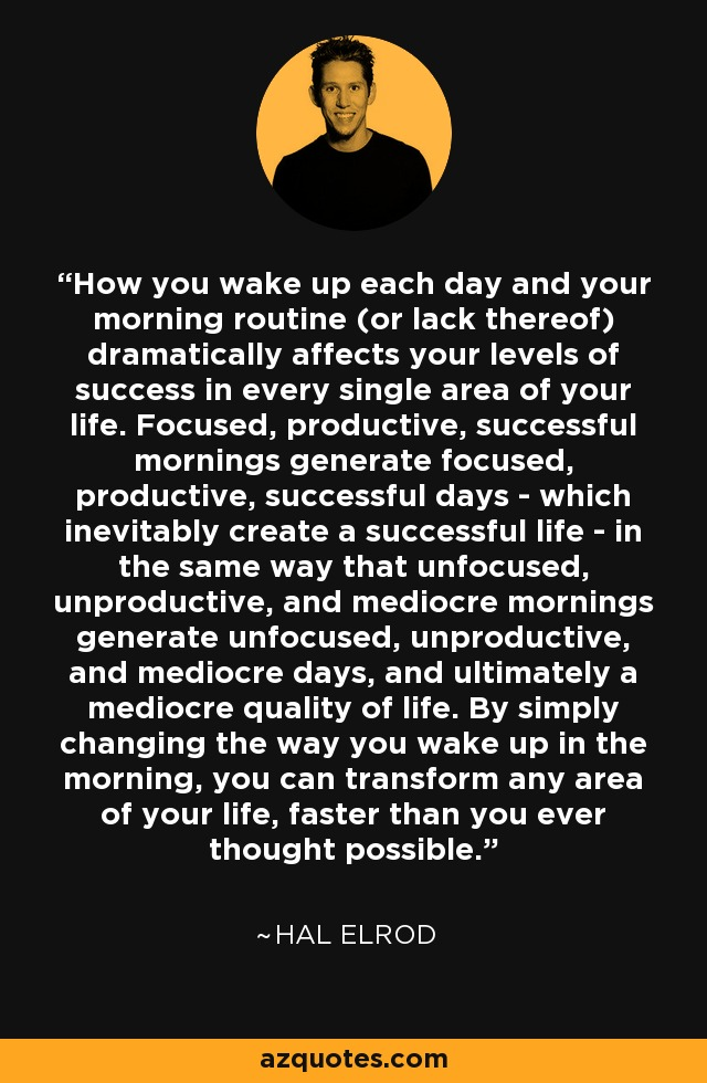 How you wake up each day and your morning routine (or lack thereof) dramatically affects your levels of success in every single area of your life. Focused, productive, successful mornings generate focused, productive, successful days - which inevitably create a successful life - in the same way that unfocused, unproductive, and mediocre mornings generate unfocused, unproductive, and mediocre days, and ultimately a mediocre quality of life. By simply changing the way you wake up in the morning, you can transform any area of your life, faster than you ever thought possible. - Hal Elrod