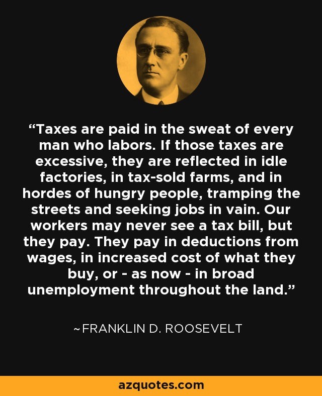 Taxes are paid in the sweat of every man who labors. If those taxes are excessive, they are reflected in idle factories, in tax-sold farms, and in hordes of hungry people, tramping the streets and seeking jobs in vain. Our workers may never see a tax bill, but they pay. They pay in deductions from wages, in increased cost of what they buy, or in unemployment throughout the land. - Franklin D. Roosevelt