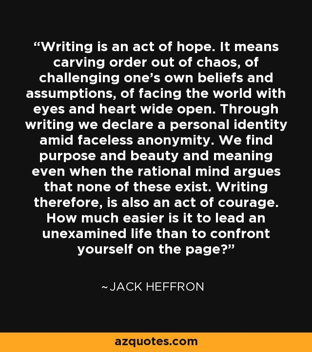 Writing is an act of hope. It means carving order out of chaos, of challenging one's own beliefs and assumptions, of facing the world with eyes and heart wide open. Through writing we declare a personal identity amid faceless anonymity. We find purpose and beauty and meaning even when the rational mind argues that none of these exist. Writing therefore, is also an act of courage. How much easier is it to lead an unexamined life than to confront yourself on the page? - Jack Heffron