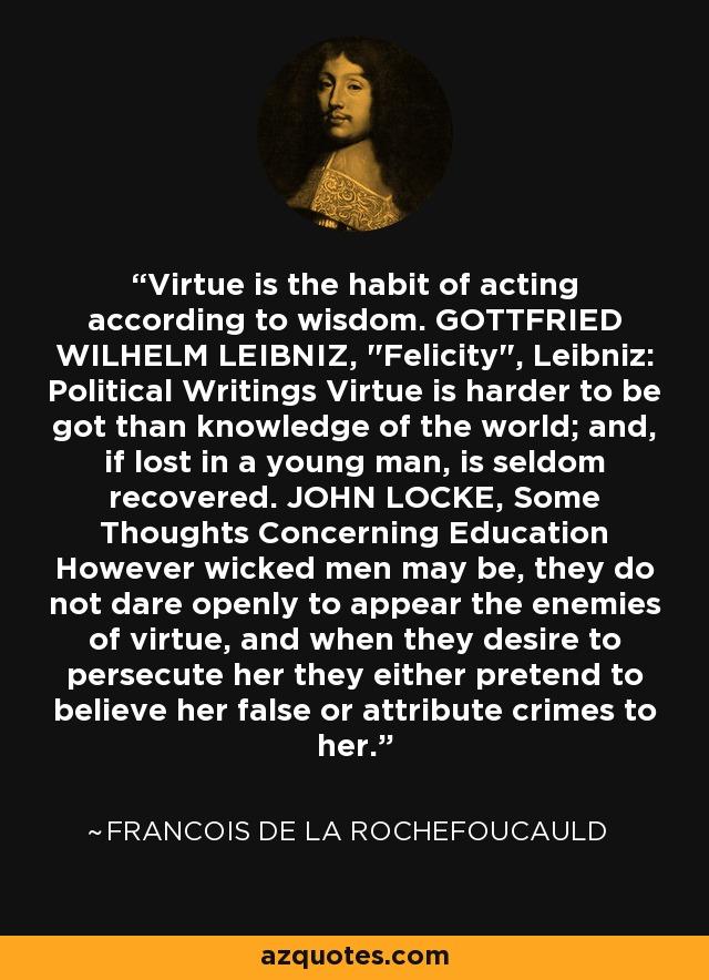 Virtue is the habit of acting according to wisdom. GOTTFRIED WILHELM LEIBNIZ,