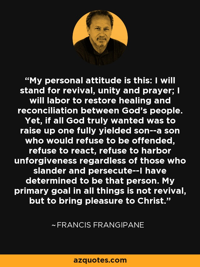 My personal attitude is this: I will stand for revival, unity and prayer; I will labor to restore healing and reconciliation between God's people. Yet, if all God truly wanted was to raise up one fully yielded son--a son who would refuse to be offended, refuse to react, refuse to harbor unforgiveness regardless of those who slander and persecute--I have determined to be that person. My primary goal in all things is not revival, but to bring pleasure to Christ. - Francis Frangipane