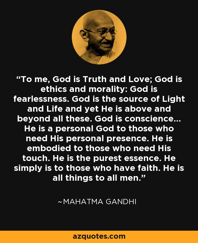 To me, God is Truth and Love; God is ethics and morality: God is fearlessness. God is the source of Light and Life and yet He is above and beyond all these. God is conscience... He is a personal God to those who need His personal presence. He is embodied to those who need His touch. He is the purest essence. He simply is to those who have faith. He is all things to all men. - Mahatma Gandhi