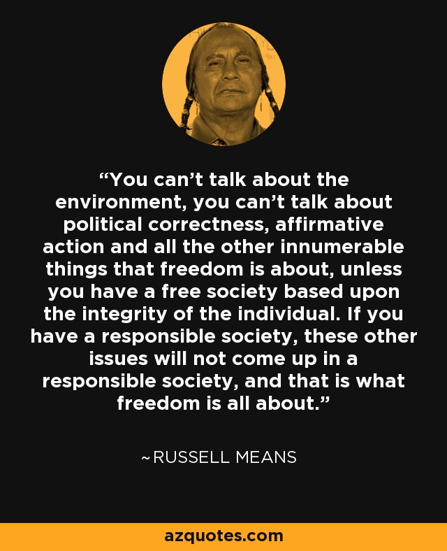 You can't talk about the environment, you can't talk about political correctness, affirmative action and all the other innumerable things that freedom is about, unless you have a free society based upon the integrity of the individual. If you have a responsible society, these other issues will not come up in a responsible society, and that is what freedom is all about. - Russell Means