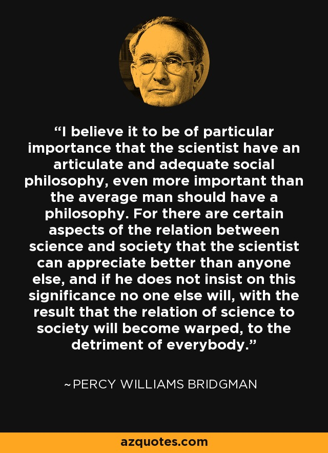 I believe it to be of particular importance that the scientist have an articulate and adequate social philosophy, even more important than the average man should have a philosophy. For there are certain aspects of the relation between science and society that the scientist can appreciate better than anyone else, and if he does not insist on this significance no one else will, with the result that the relation of science to society will become warped, to the detriment of everybody. - Percy Williams Bridgman