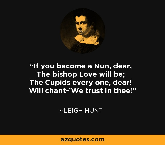 If you become a Nun, dear, The bishop Love will be; The Cupids every one, dear! Will chant-'We trust in thee!' - Leigh Hunt