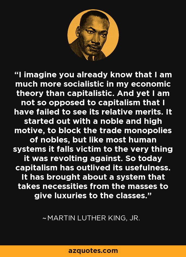 I imagine you already know that I am much more socialistic in my economic theory than capitalistic. And yet I am not so opposed to capitalism that I have failed to see its relative merits. It started out with a noble and high motive, to block the trade monopolies of nobles, but like most human systems it falls victim to the very thing it was revolting against. So today capitalism has outlived its usefulness. It has brought about a system that takes necessities from the masses to give luxuries to the classes. - Martin Luther King, Jr.