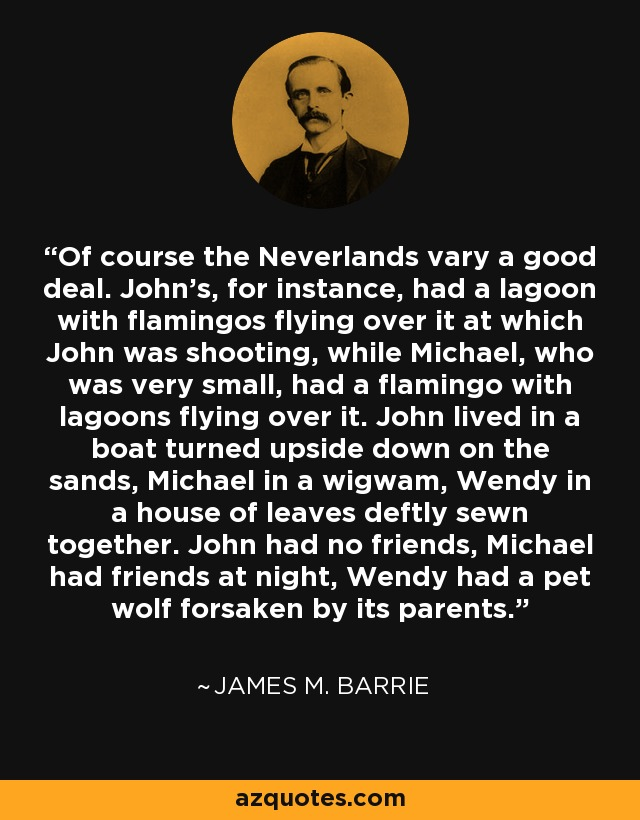 Of course the Neverlands vary a good deal. John's, for instance, had a lagoon with flamingos flying over it at which John was shooting, while Michael, who was very small, had a flamingo with lagoons flying over it. John lived in a boat turned upside down on the sands, Michael in a wigwam, Wendy in a house of leaves deftly sewn together. John had no friends, Michael had friends at night, Wendy had a pet wolf forsaken by its parents... - James M. Barrie