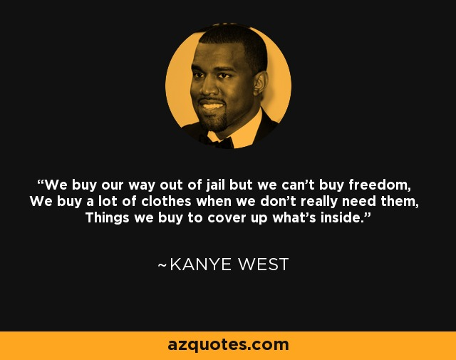 We buy our way out of jail but we can't buy freedom, We buy a lot of clothes when we don't really need them, Things we buy to cover up what's inside. - Kanye West