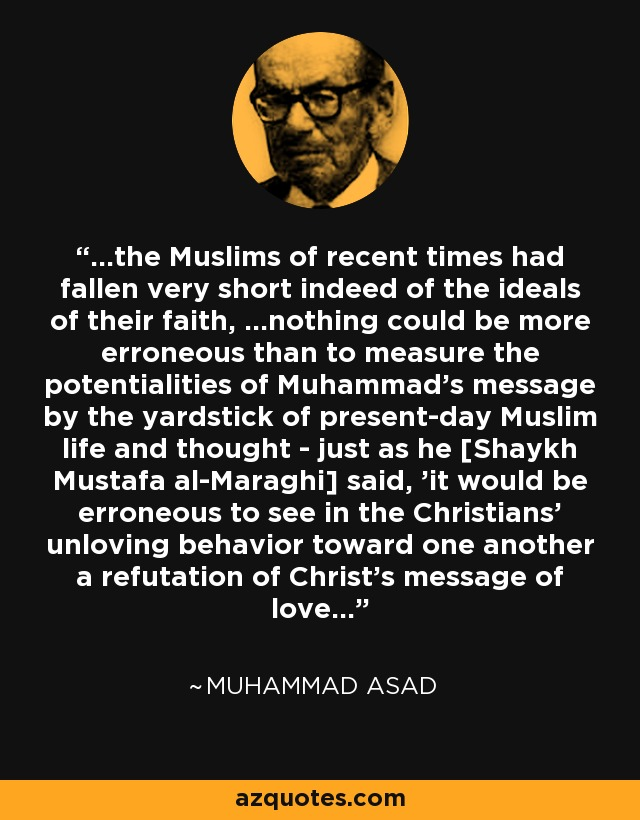 ...the Muslims of recent times had fallen very short indeed of the ideals of their faith, ...nothing could be more erroneous than to measure the potentialities of Muhammad's message by the yardstick of present-day Muslim life and thought - just as he [Shaykh Mustafa al-Maraghi] said, 'it would be erroneous to see in the Christians' unloving behavior toward one another a refutation of Christ's message of love...' - Muhammad Asad