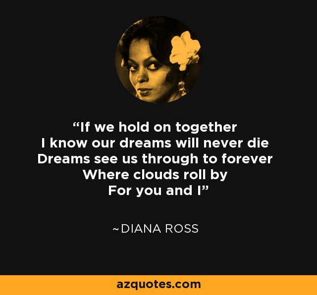 If we hold on together I know our dreams will never die Dreams see us through to forever Where clouds roll by For you and I - Diana Ross