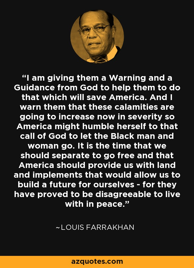 I am giving them a Warning and a Guidance from God to help them to do that which will save America. And I warn them that these calamities are going to increase now in severity so America might humble herself to that call of God to let the Black man and woman go. It is the time that we should separate to go free and that America should provide us with land and implements that would allow us to build a future for ourselves - for they have proved to be disagreeable to live with in peace. - Louis Farrakhan