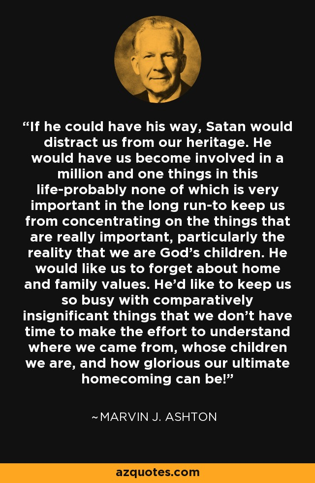If he could have his way, Satan would distract us from our heritage. He would have us become involved in a million and one things in this life-probably none of which is very important in the long run-to keep us from concentrating on the things that are really important, particularly the reality that we are God's children. He would like us to forget about home and family values. He'd like to keep us so busy with comparatively insignificant things that we don't have time to make the effort to understand where we came from, whose children we are, and how glorious our ultimate homecoming can be! - Marvin J. Ashton