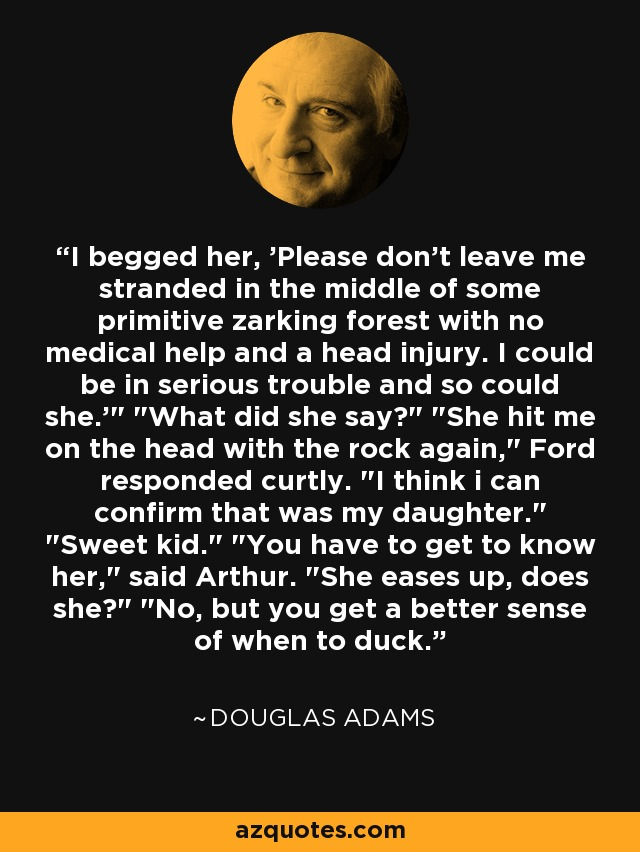 Douglas Adams Quote I Begged Her Please Dont Leave Me Stranded