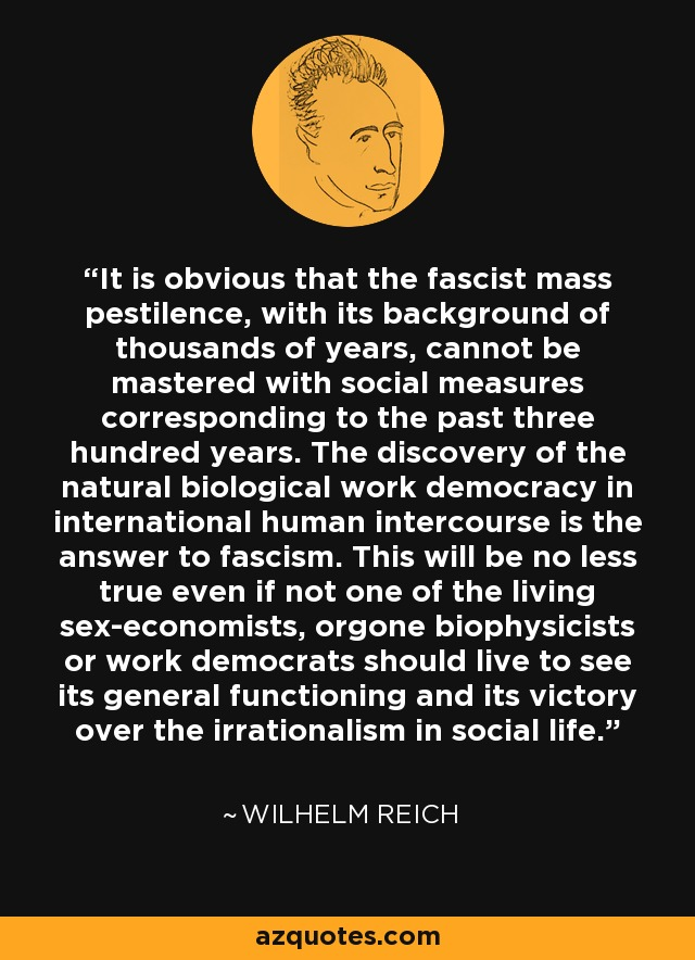 It is obvious that the fascist mass pestilence, with its background of thousands of years, cannot be mastered with social measures corresponding to the past three hundred years. The discovery of the natural biological work democracy in international human intercourse is the answer to fascism. This will be no less true even if not one of the living sex-economists, orgone biophysicists or work democrats should live to see its general functioning and its victory over the irrationalism in social life. - Wilhelm Reich
