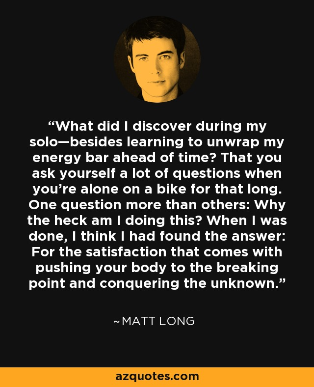 What did I discover during my solo—besides learning to unwrap my energy bar ahead of time? That you ask yourself a lot of questions when you're alone on a bike for that long. One question more than others: Why the heck am I doing this? When I was done, I think I had found the answer: For the satisfaction that comes with pushing your body to the breaking point and conquering the unknown. - Matt Long