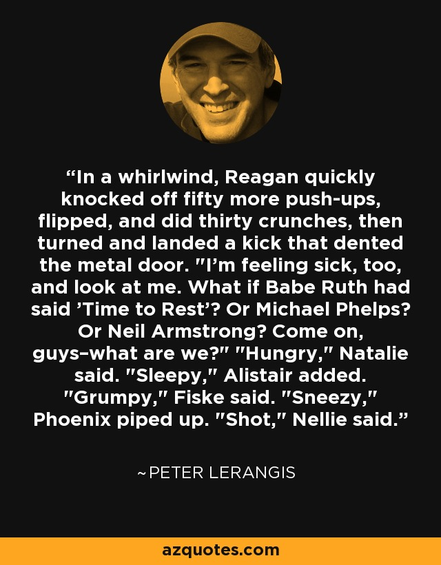 In a whirlwind, Reagan quickly knocked off fifty more push-ups, flipped, and did thirty crunches, then turned and landed a kick that dented the metal door.