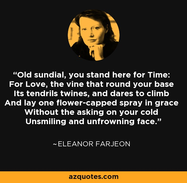 Old sundial, you stand here for Time: For Love, the vine that round your base Its tendrils twines, and dares to climb And lay one flower-capped spray in grace Without the asking on your cold Unsmiling and unfrowning face. - Eleanor Farjeon