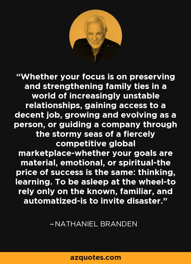 Whether your focus is on preserving and strengthening family ties in a world of increasingly unstable relationships, gaining access to a decent job, growing and evolving as a person, or guiding a company through the stormy seas of a fiercely competitive global marketplace-whether your goals are material, emotional, or spiritual-the price of success is the same: thinking, learning. To be asleep at the wheel-to rely only on the known, familiar, and automatized-is to invite disaster. - Nathaniel Branden