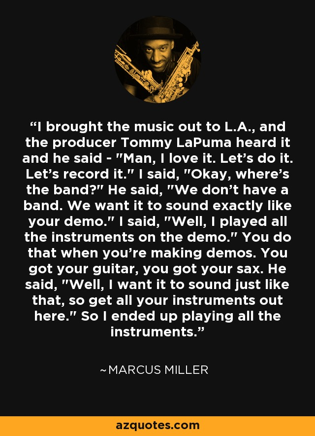 I brought the music out to L.A., and the producer Tommy LaPuma heard it and he said -