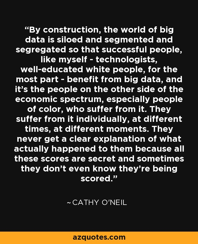 By construction, the world of big data is siloed and segmented and segregated so that successful people, like myself - technologists, well-educated white people, for the most part - benefit from big data, and it's the people on the other side of the economic spectrum, especially people of color, who suffer from it. They suffer from it individually, at different times, at different moments. They never get a clear explanation of what actually happened to them because all these scores are secret and sometimes they don't even know they're being scored. - Cathy O'Neil
