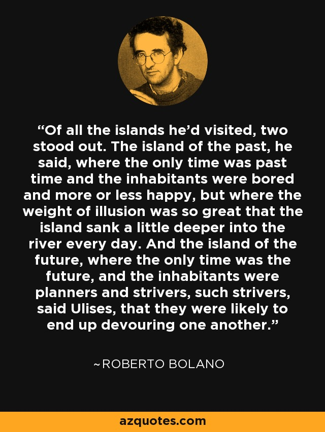 Of all the islands he'd visited, two stood out. The island of the past, he said, where the only time was past time and the inhabitants were bored and more or less happy, but where the weight of illusion was so great that the island sank a little deeper into the river every day. And the island of the future, where the only time was the future, and the inhabitants were planners and strivers, such strivers, said Ulises, that they were likely to end up devouring one another. - Roberto Bolano