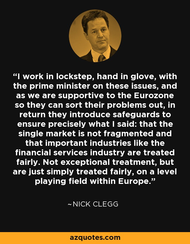 I work in lockstep, hand in glove, with the prime minister on these issues, and as we are supportive to the Eurozone so they can sort their problems out, in return they introduce safeguards to ensure precisely what I said: that the single market is not fragmented and that important industries like the financial services industry are treated fairly. Not exceptional treatment, but are just simply treated fairly, on a level playing field within Europe. - Nick Clegg