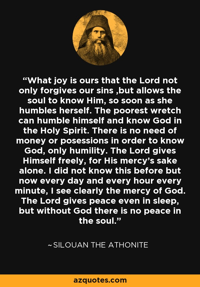 What joy is ours that the Lord not only forgives our sins ,but allows the soul to know Him, so soon as she humbles herself. The poorest wretch can humble himself and know God in the Holy Spirit. There is no need of money or posessions in order to know God, only humility. The Lord gives Himself freely, for His mercy's sake alone. I did not know this before but now every day and every hour every minute, I see clearly the mercy of God. The Lord gives peace even in sleep, but without God there is no peace in the soul. - Silouan the Athonite