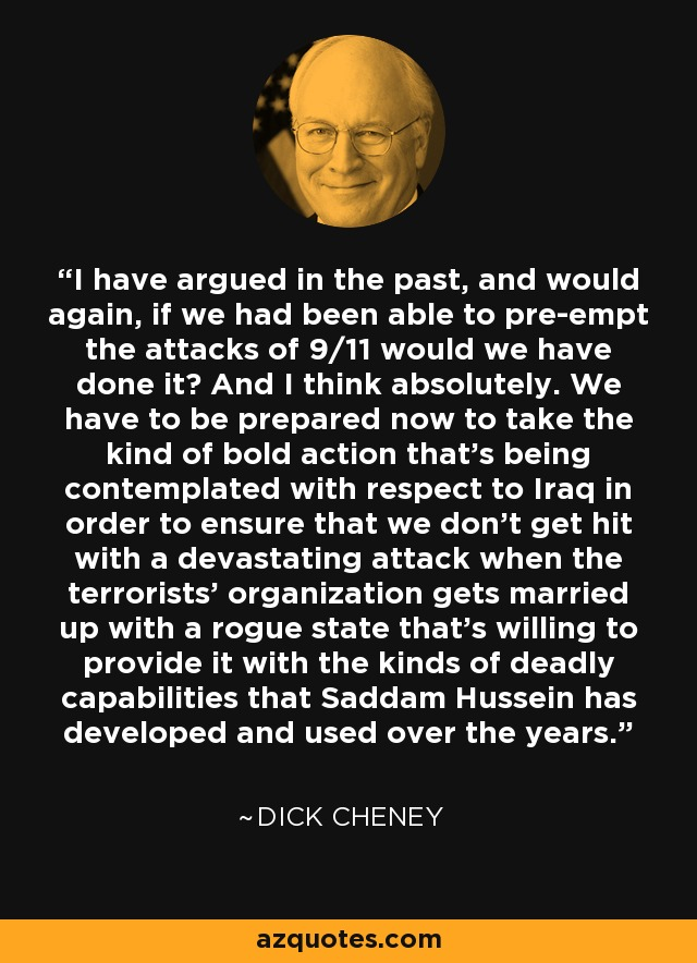 I have argued in the past, and would again, if we had been able to pre-empt the attacks of 9/11 would we have done it? And I think absolutely. We have to be prepared now to take the kind of bold action that's being contemplated with respect to Iraq in order to ensure that we don't get hit with a devastating attack when the terrorists' organization gets married up with a rogue state that's willing to provide it with the kinds of deadly capabilities that Saddam Hussein has developed and used over the years. - Dick Cheney