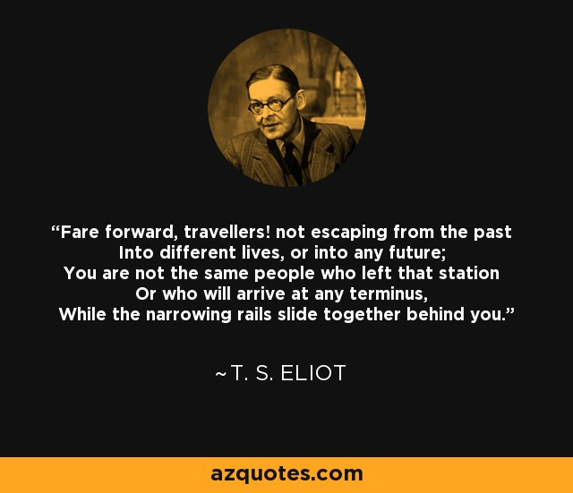 Fare forward, travellers! not escaping from the past Into different lives, or into any future; You are not the same people who left that station Or who will arrive at any terminus, While the narrowing rails slide together behind you. - T. S. Eliot