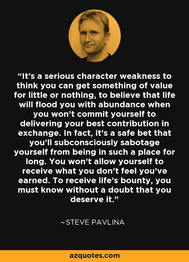 It's a serious character weakness to think you can get something of value for little or nothing, to believe that life will flood you with abundance when you won't commit yourself to delivering your best contribution in exchange. In fact, it's a safe bet that you'll subconsciously sabotage yourself from being in such a place for long. You won't allow yourself to receive what you don't feel you've earned. To receive life's bounty, you must know without a doubt that you deserve it. - Steve Pavlina