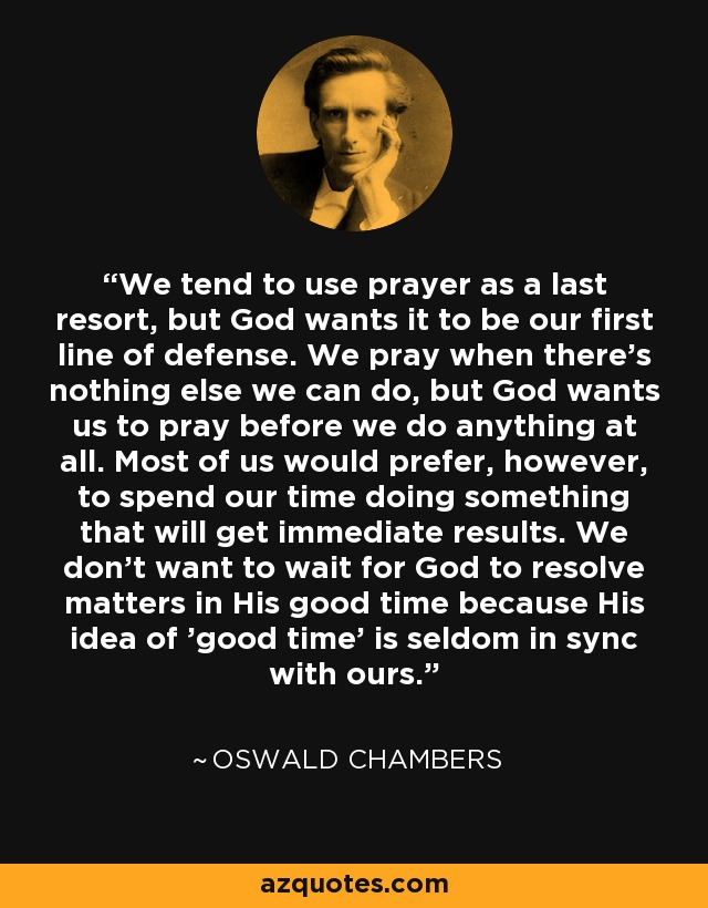 We tend to use prayer as a last resort, but God wants it to be our first line of defense. We pray when there's nothing else we can do, but God wants us to pray before we do anything at all. Most of us would prefer, however, to spend our time doing something that will get immediate results. We don't want to wait for God to resolve matters in His good time because His idea of 'good time' is seldom in sync with ours. - Oswald Chambers