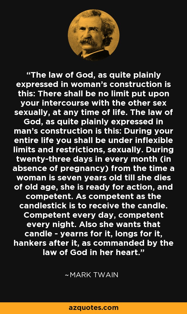 The law of God, as quite plainly expressed in woman's construction is this: There shall be no limit put upon your intercourse with the other sex sexually, at any time of life. The law of God, as quite plainly expressed in man's construction is this: During your entire life you shall be under inflexible limits and restrictions, sexually. During twenty-three days in every month (in absence of pregnancy) from the time a woman is seven years old till she dies of old age, she is ready for action, and competent. As competent as the candlestick is to receive the candle. Competent every day, competent every night. Also she wants that candle - yearns for it, longs for it, hankers after it, as commanded by the law of God in her heart. - Mark Twain