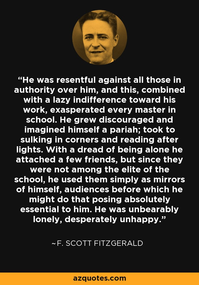He was resentful against all those in authority over him, and this, combined with a lazy indifference toward his work, exasperated every master in school. He grew discouraged and imagined himself a pariah; took to sulking in corners and reading after lights. With a dread of being alone he attached a few friends, but since they were not among the elite of the school, he used them simply as mirrors of himself, audiences before which he might do that posing absolutely essential to him. He was unbearably lonely, desperately unhappy. - F. Scott Fitzgerald