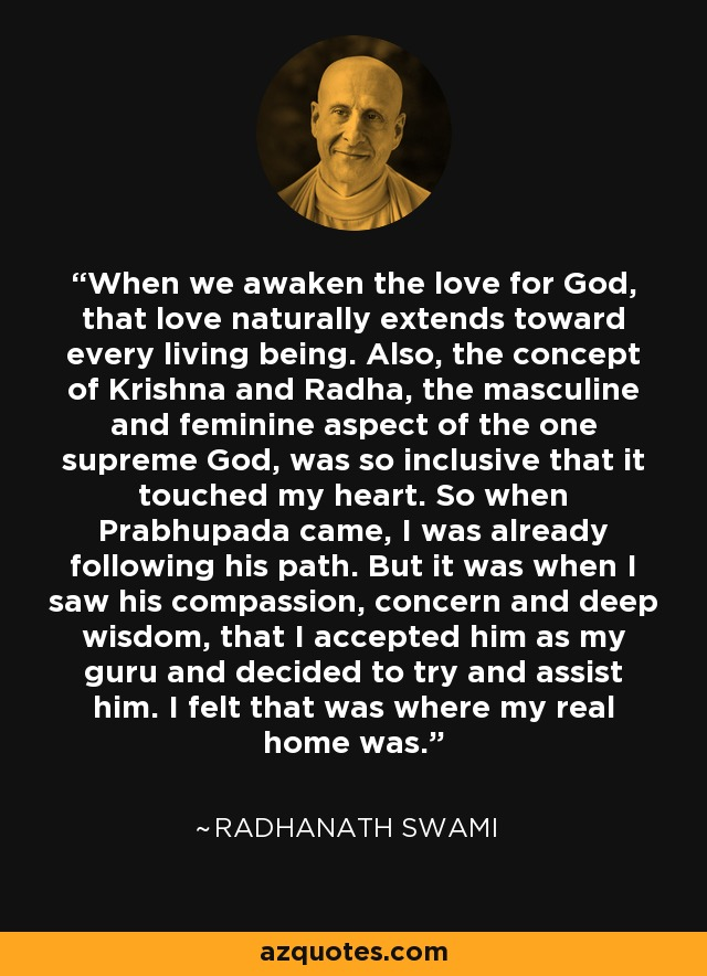 When we awaken the love for God, that love naturally extends toward every living being. Also, the concept of Krishna and Radha, the masculine and feminine aspect of the one supreme God, was so inclusive that it touched my heart. So when Prabhupada came, I was already following his path. But it was when I saw his compassion, concern and deep wisdom, that I accepted him as my guru and decided to try and assist him. I felt that was where my real home was. - Radhanath Swami