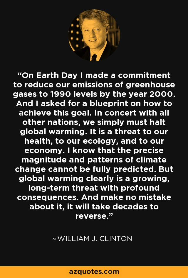 On Earth Day I made a commitment to reduce our emissions of greenhouse gases to 1990 levels by the year 2000. And I asked for a blueprint on how to achieve this goal. In concert with all other nations, we simply must halt global warming. It is a threat to our health, to our ecology, and to our economy. I know that the precise magnitude and patterns of climate change cannot be fully predicted. But global warming clearly is a growing, long-term threat with profound consequences. And make no mistake about it, it will take decades to reverse. - William J. Clinton